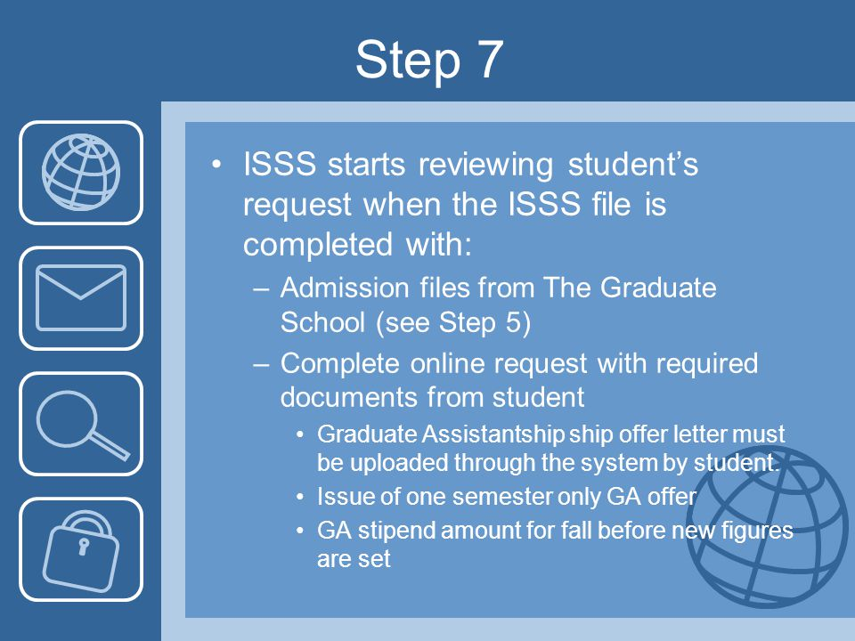 Step 7 ISSS starts reviewing student's request when the ISSS file is completed with: –Admission files from The Graduate School (see Step 5) –Complete online request with required documents from student Graduate Assistantship ship offer letter must be uploaded through the system by student.