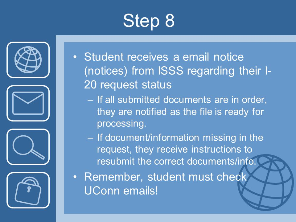Step 8 Student receives a email notice (notices) from ISSS regarding their I- 20 request status –If all submitted documents are in order, they are notified as the file is ready for processing.