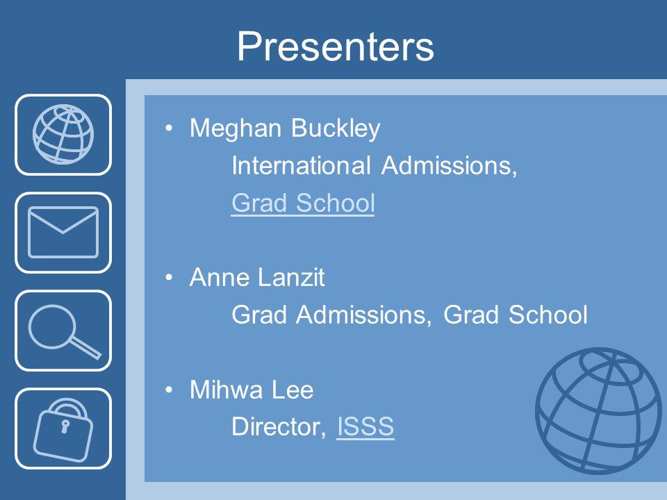 Presenters Meghan Buckley International Admissions, Grad School Anne Lanzit Grad Admissions, Grad School Mihwa Lee Director, ISSSISSS