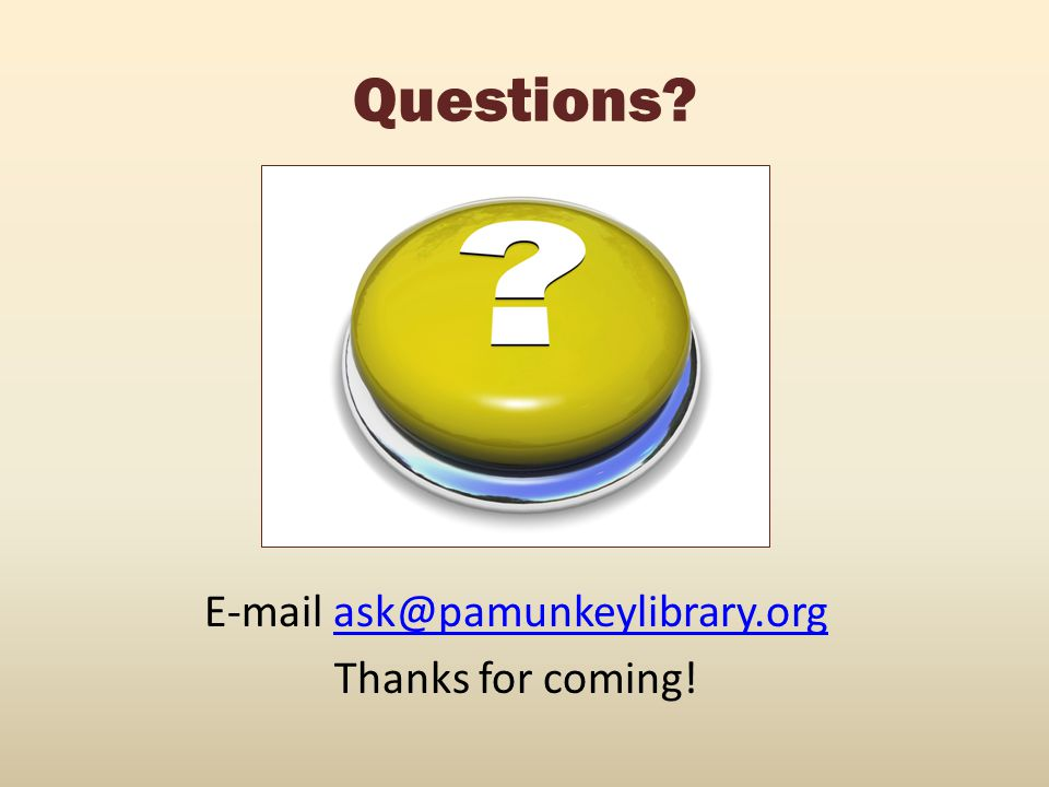 Questions? E-mail ask@pamunkeylibrary.orgask@pamunkeylibrary.org Thanks for coming!
