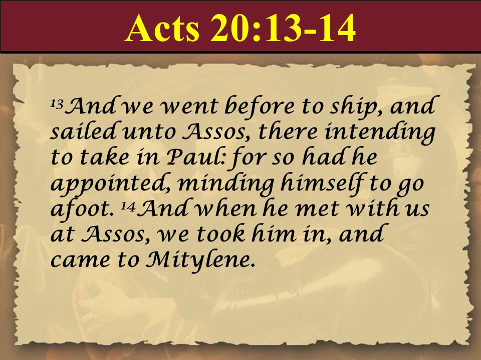 Acts 20:13-14 13 And we went before to ship, and sailed unto Assos, there intending to take in Paul: for so had he appointed, minding himself to go afoot.