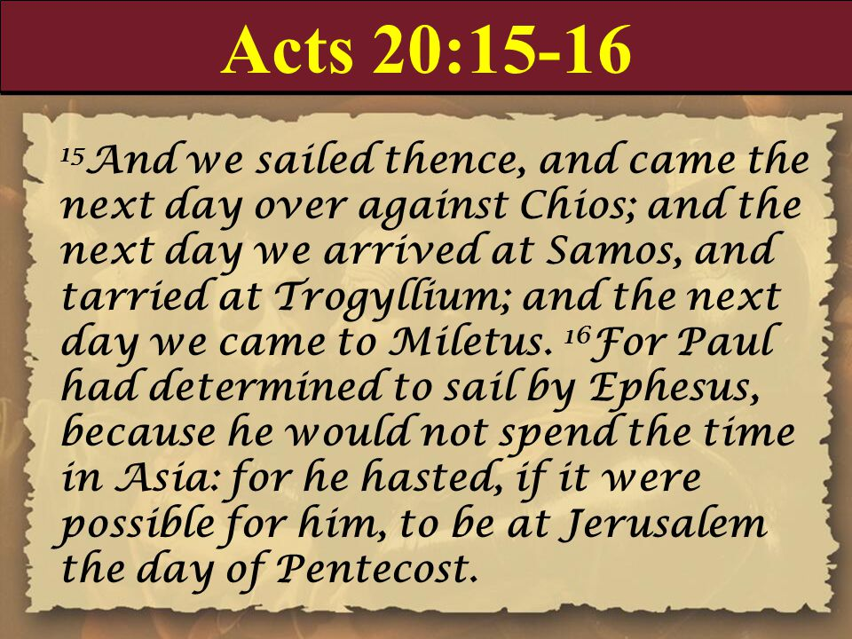 Acts 20:15-16 15 And we sailed thence, and came the next day over against Chios; and the next day we arrived at Samos, and tarried at Trogyllium; and the next day we came to Miletus.
