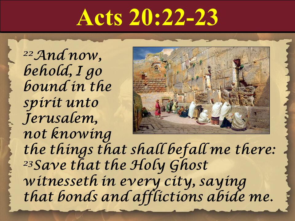 Acts 20:22-23 22 And now, behold, I go bound in the spirit unto Jerusalem, not knowing the things that shall befall me there: 23 Save that the Holy Ghost witnesseth in every city, saying that bonds and afflictions abide me.
