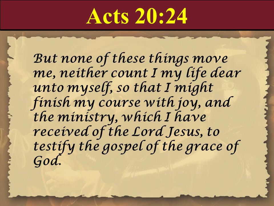 Acts 20:24 But none of these things move me, neither count I my life dear unto myself, so that I might finish my course with joy, and the ministry, which I have received of the Lord Jesus, to testify the gospel of the grace of God.
