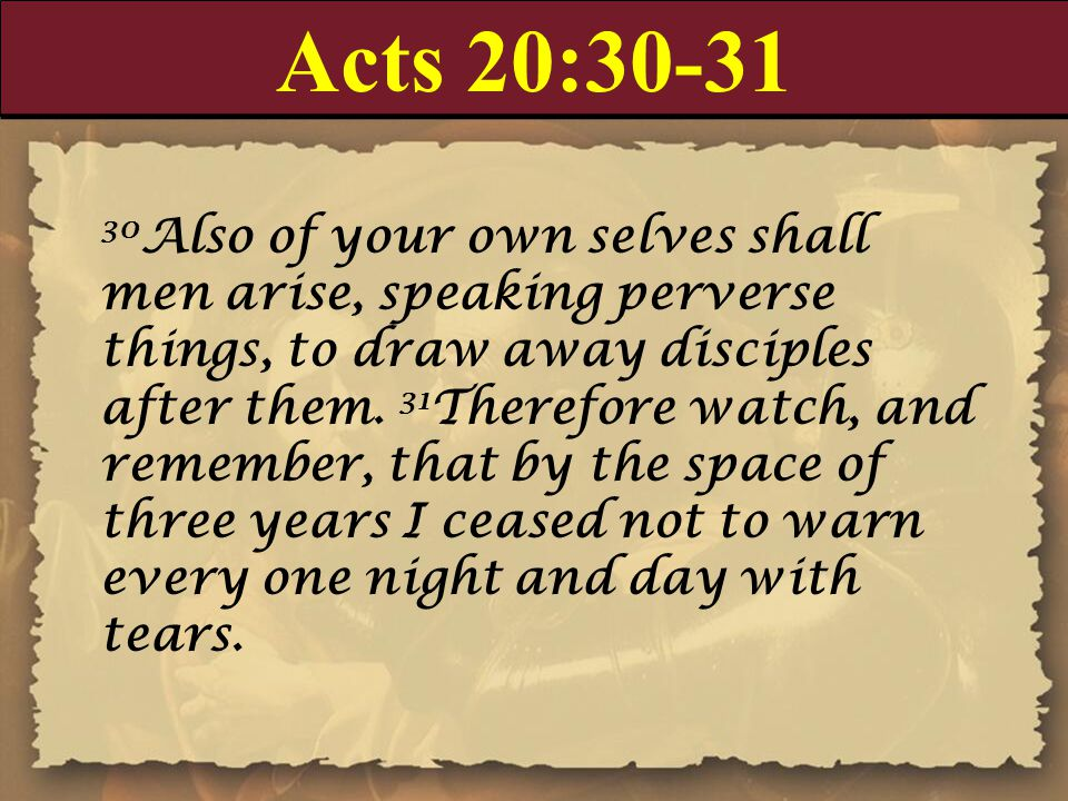 Acts 20:30-31 30 Also of your own selves shall men arise, speaking perverse things, to draw away disciples after them.