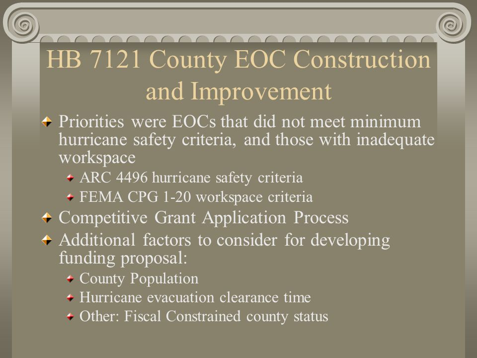 HB 7121 County EOC Construction and Improvement Priorities were EOCs that did not meet minimum hurricane safety criteria, and those with inadequate workspace ARC 4496 hurricane safety criteria FEMA CPG 1-20 workspace criteria Competitive Grant Application Process Additional factors to consider for developing funding proposal: County Population Hurricane evacuation clearance time Other: Fiscal Constrained county status