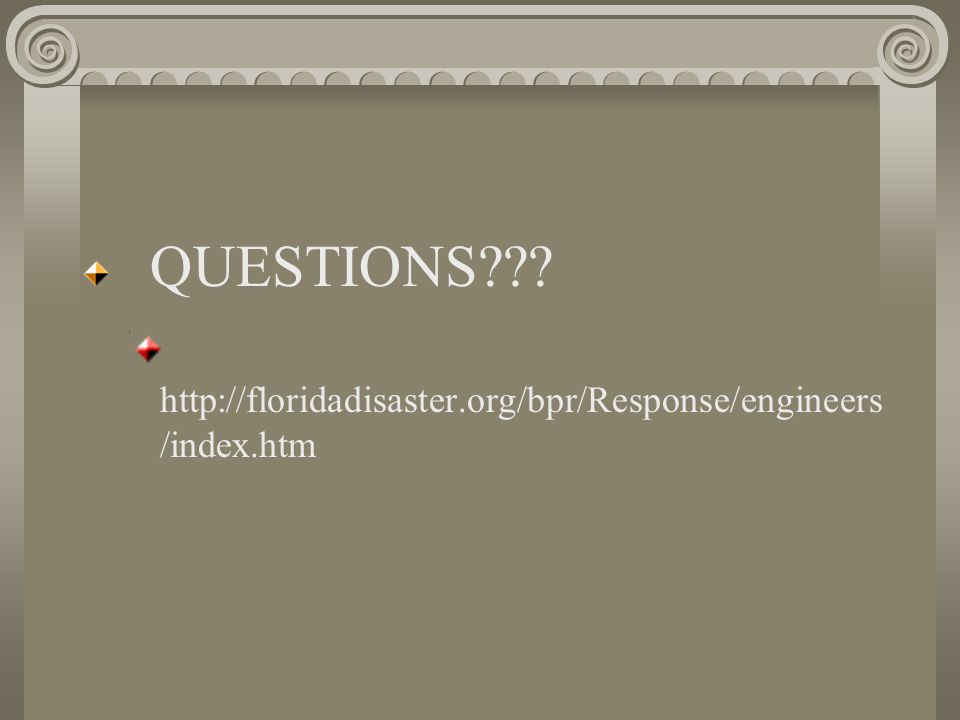 QUESTIONS??? http://floridadisaster.org/bpr/Response/engineers /index.htm