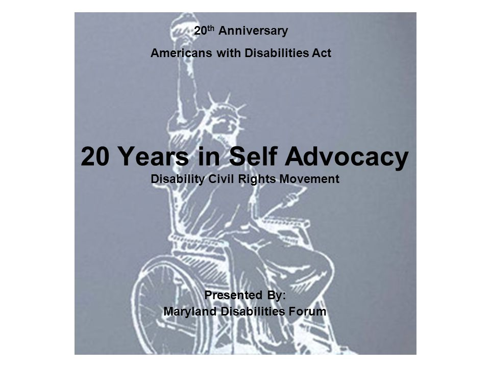 20 Years in Self Advocacy Disability Civil Rights Movement Presented By: Maryland Disabilities Forum 20 th Anniversary Americans with Disabilities Act