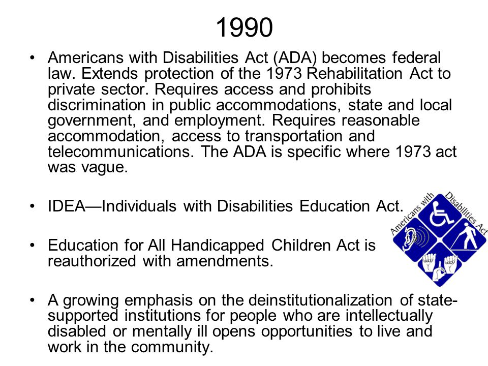 1990 Americans with Disabilities Act (ADA) becomes federal law. Extends protection of the 1973 Rehabilitation Act to private sector. Requires access a