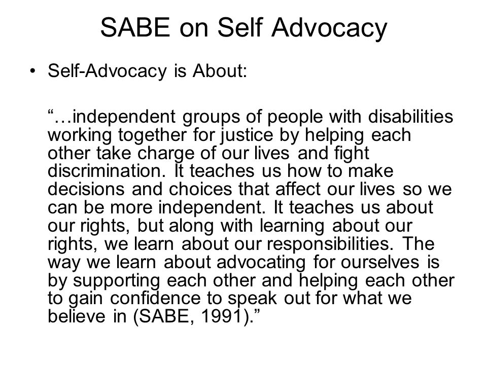 "SABE on Self Advocacy Self-Advocacy is About: ""…independent groups of people with disabilities working together for justice by helping each other take"
