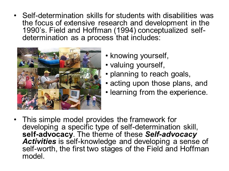 Self-determination skills for students with disabilities was the focus of extensive research and development in the 1990's. Field and Hoffman (1994) c