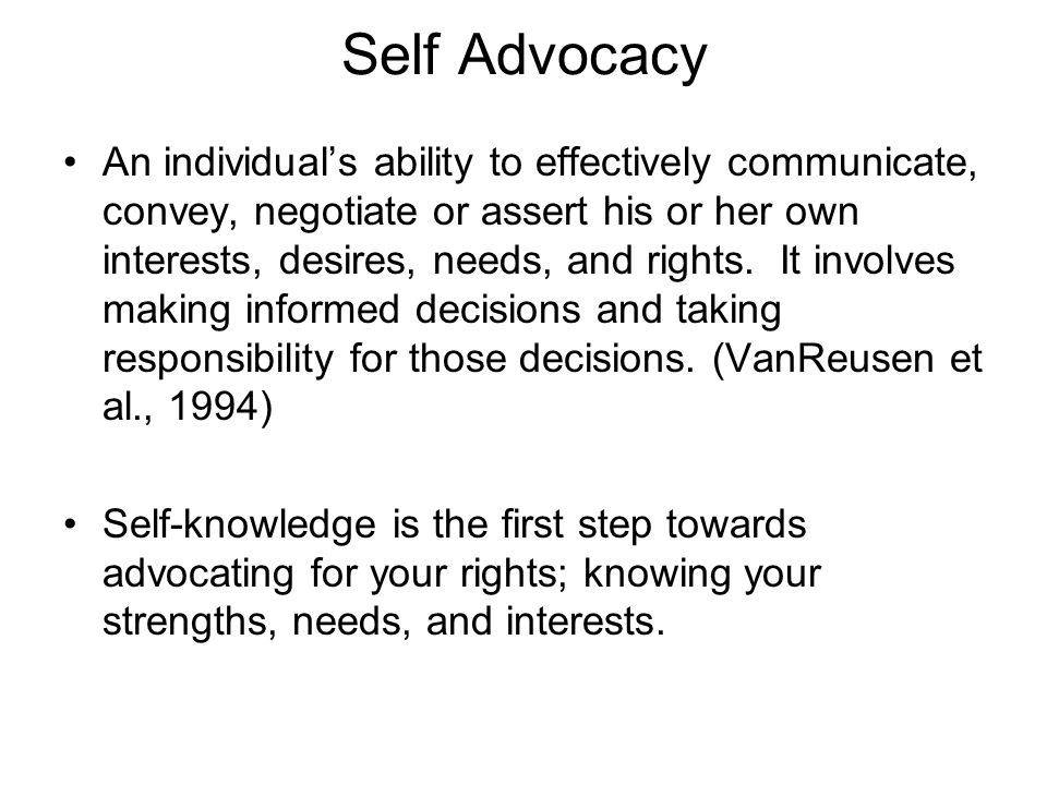 Self Advocacy An individual's ability to effectively communicate, convey, negotiate or assert his or her own interests, desires, needs, and rights. It