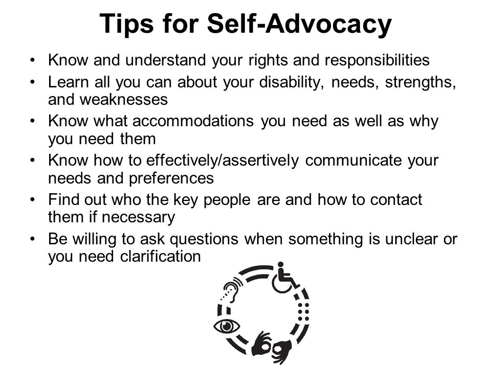 Tips for Self-Advocacy Know and understand your rights and responsibilities Learn all you can about your disability, needs, strengths, and weaknesses