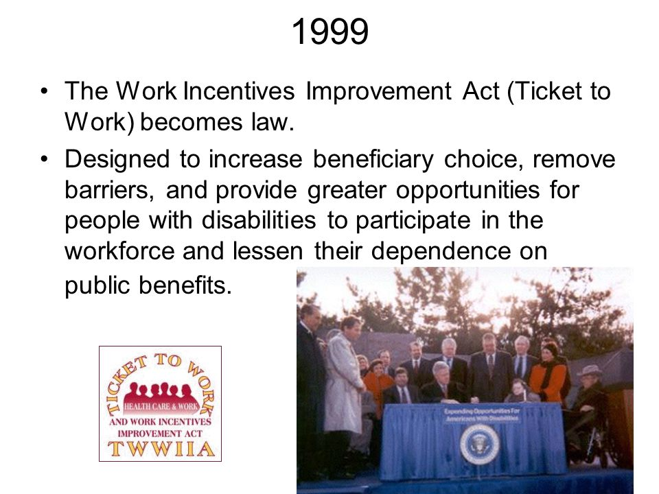 1999 The Work Incentives Improvement Act (Ticket to Work) becomes law. Designed to increase beneficiary choice, remove barriers, and provide greater o