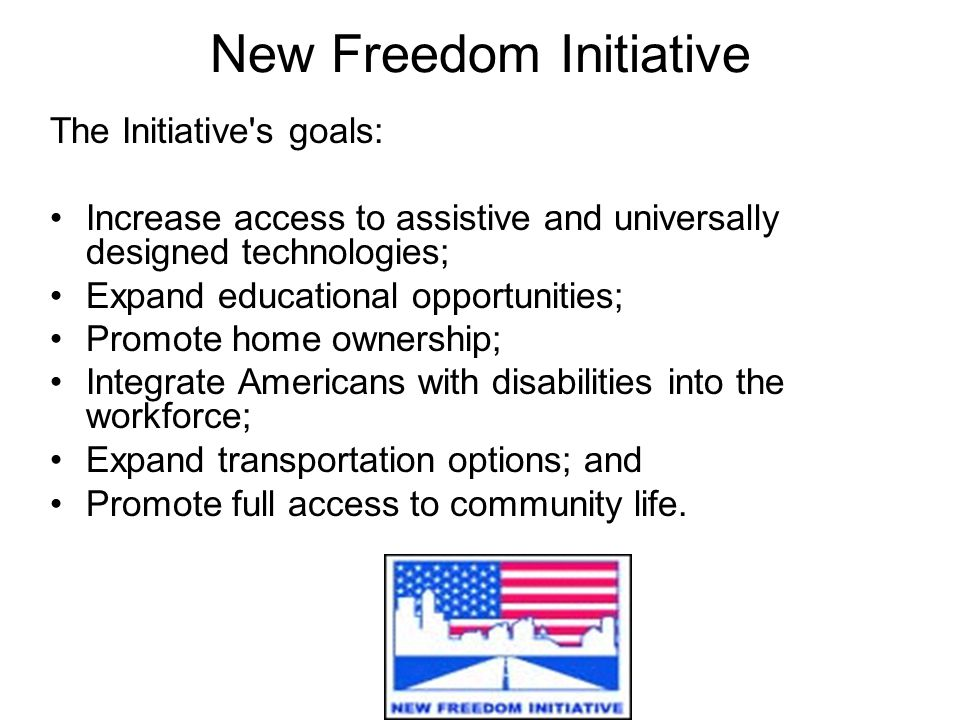New Freedom Initiative The Initiative s goals: Increase access to assistive and universally designed technologies; Expand educational opportunities; Promote home ownership; Integrate Americans with disabilities into the workforce; Expand transportation options; and Promote full access to community life.