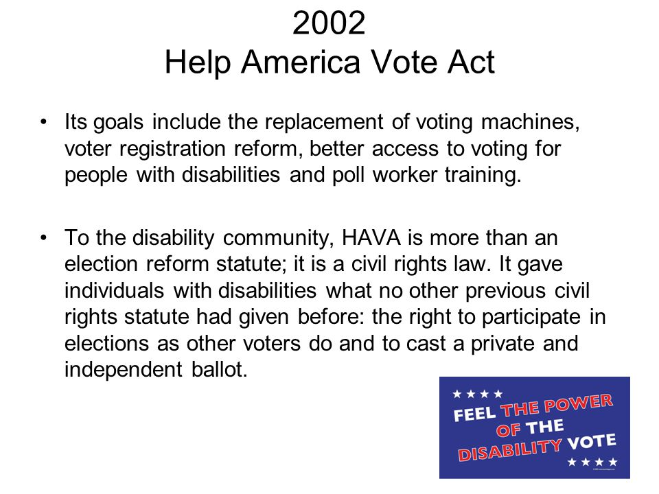 2002 Help America Vote Act Its goals include the replacement of voting machines, voter registration reform, better access to voting for people with disabilities and poll worker training.