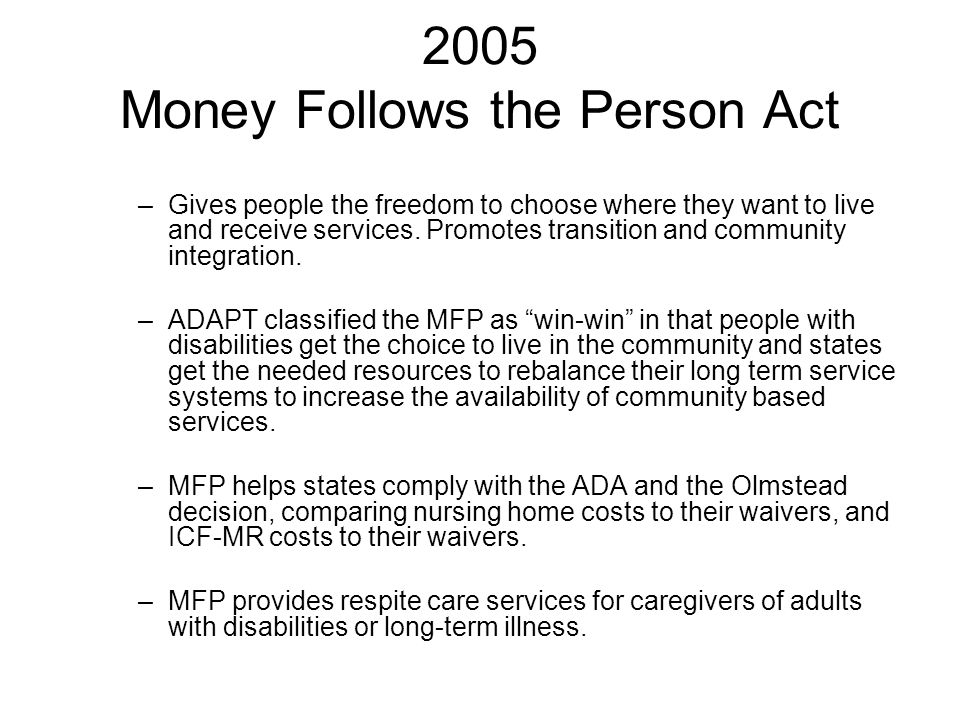 2005 Money Follows the Person Act –Gives people the freedom to choose where they want to live and receive services. Promotes transition and community
