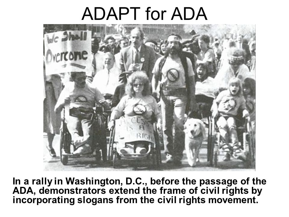 ADAPT for ADA In a rally in Washington, D.C., before the passage of the ADA, demonstrators extend the frame of civil rights by incorporating slogans from the civil rights movement.
