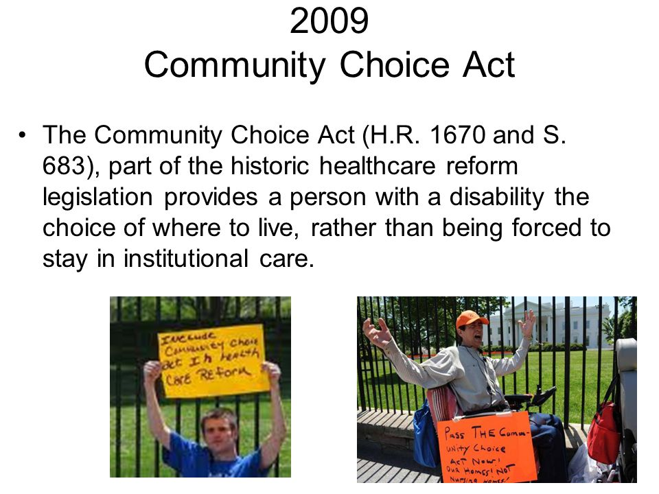 2009 Community Choice Act The Community Choice Act (H.R. 1670 and S. 683), part of the historic healthcare reform legislation provides a person with a