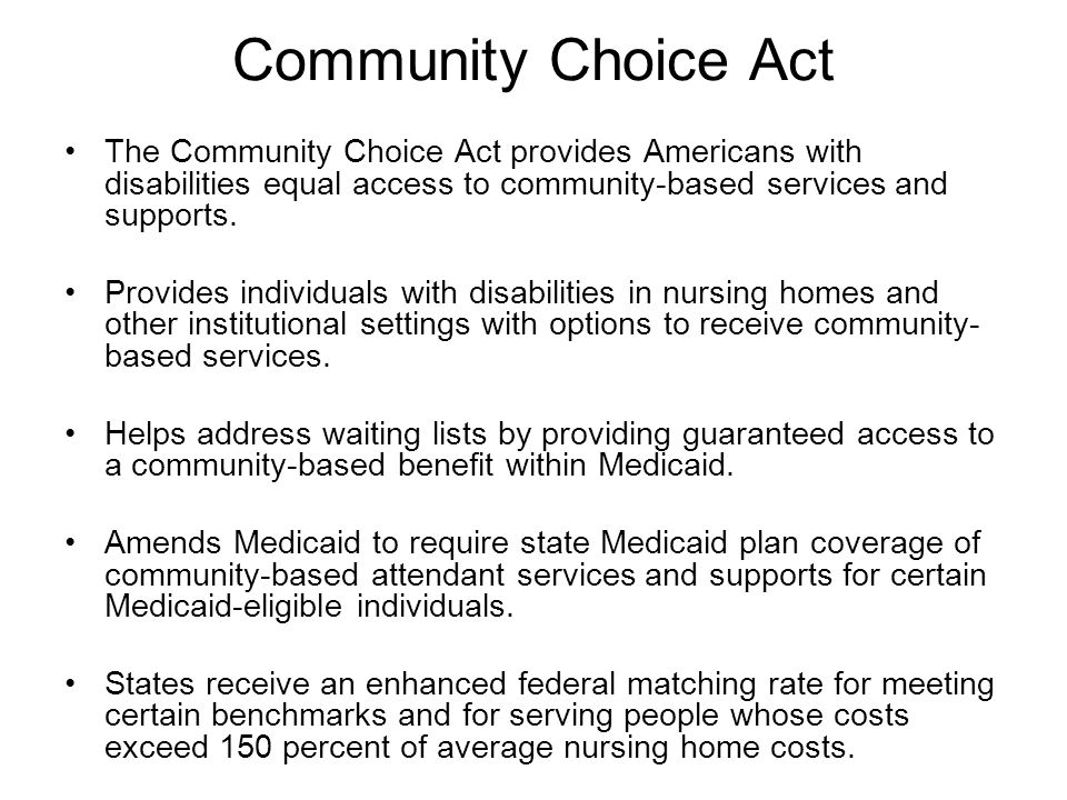 Community Choice Act The Community Choice Act provides Americans with disabilities equal access to community-based services and supports. Provides ind