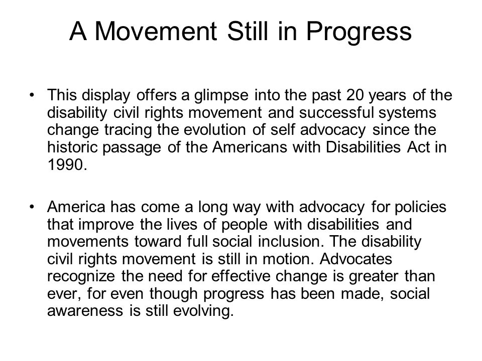 A Movement Still in Progress This display offers a glimpse into the past 20 years of the disability civil rights movement and successful systems chang