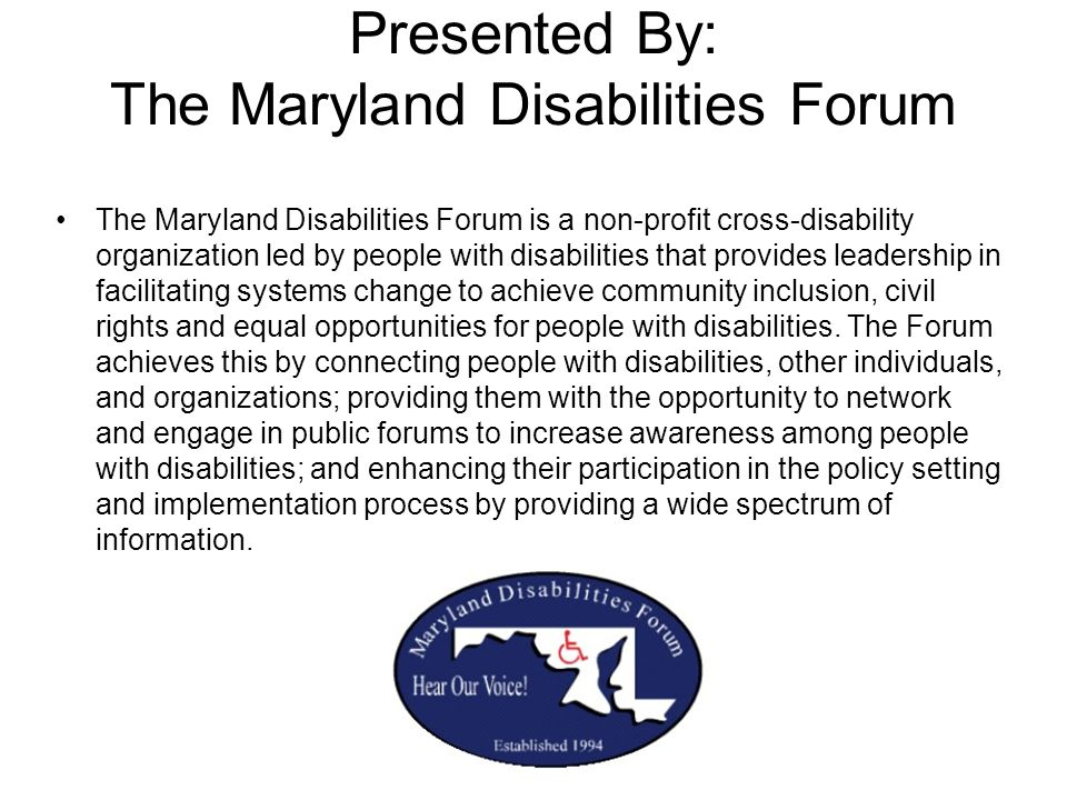 Presented By: The Maryland Disabilities Forum The Maryland Disabilities Forum is a non-profit cross-disability organization led by people with disabil