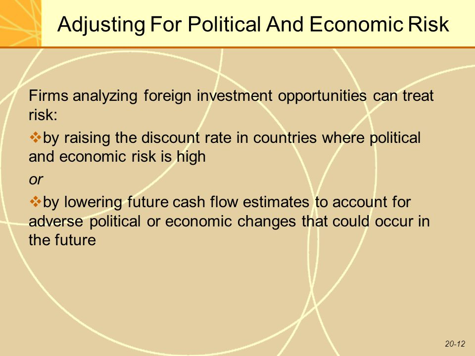 20-12 Adjusting For Political And Economic Risk Firms analyzing foreign investment opportunities can treat risk:  by raising the discount rate in countries where political and economic risk is high or  by lowering future cash flow estimates to account for adverse political or economic changes that could occur in the future