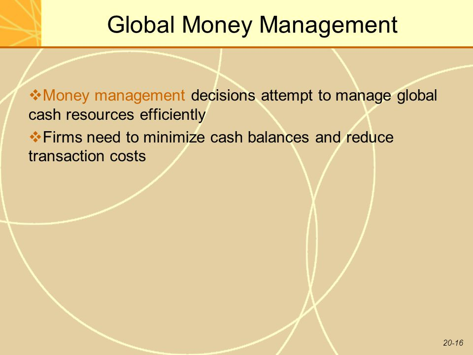 20-16 Global Money Management  Money management decisions attempt to manage global cash resources efficiently  Firms need to minimize cash balances and reduce transaction costs