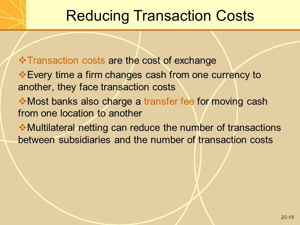 20-18 Reducing Transaction Costs  Transaction costs are the cost of exchange  Every time a firm changes cash from one currency to another, they face transaction costs  Most banks also charge a transfer fee for moving cash from one location to another  Multilateral netting can reduce the number of transactions between subsidiaries and the number of transaction costs