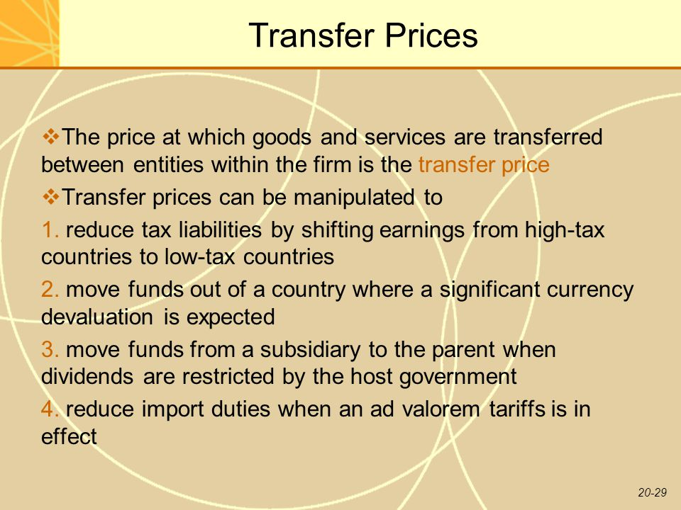 20-29 Transfer Prices  The price at which goods and services are transferred between entities within the firm is the transfer price  Transfer prices can be manipulated to 1.