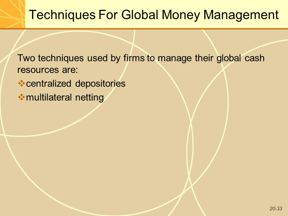 20-33 Techniques For Global Money Management Two techniques used by firms to manage their global cash resources are:  centralized depositories  multilateral netting