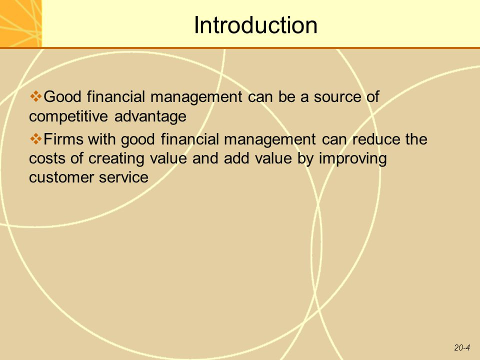 20-4 Introduction  Good financial management can be a source of competitive advantage  Firms with good financial management can reduce the costs of creating value and add value by improving customer service