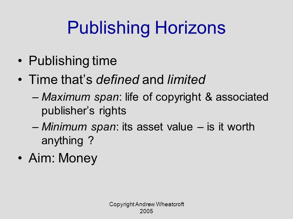 Copyright Andrew Wheatcroft 2005 Publishing Horizons Publishing time Time that's defined and limited –Maximum span: life of copyright & associated publisher's rights –Minimum span: its asset value – is it worth anything .