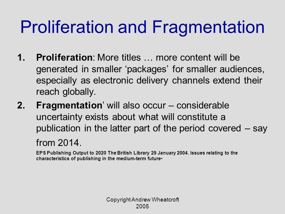 Copyright Andrew Wheatcroft 2005 Proliferation and Fragmentation 1.Proliferation: More titles … more content will be generated in smaller 'packages' for smaller audiences, especially as electronic delivery channels extend their reach globally.