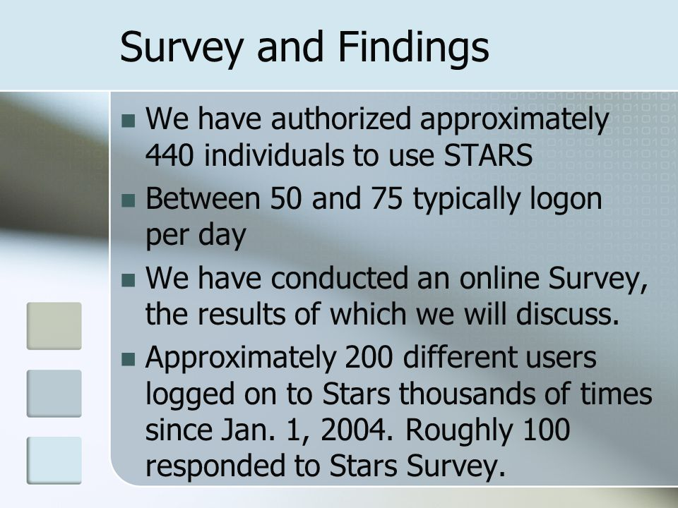 Survey and Findings We have authorized approximately 440 individuals to use STARS Between 50 and 75 typically logon per day We have conducted an online Survey, the results of which we will discuss.