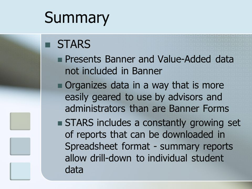 Summary STARS Presents Banner and Value-Added data not included in Banner Organizes data in a way that is more easily geared to use by advisors and administrators than are Banner Forms STARS includes a constantly growing set of reports that can be downloaded in Spreadsheet format - summary reports allow drill-down to individual student data