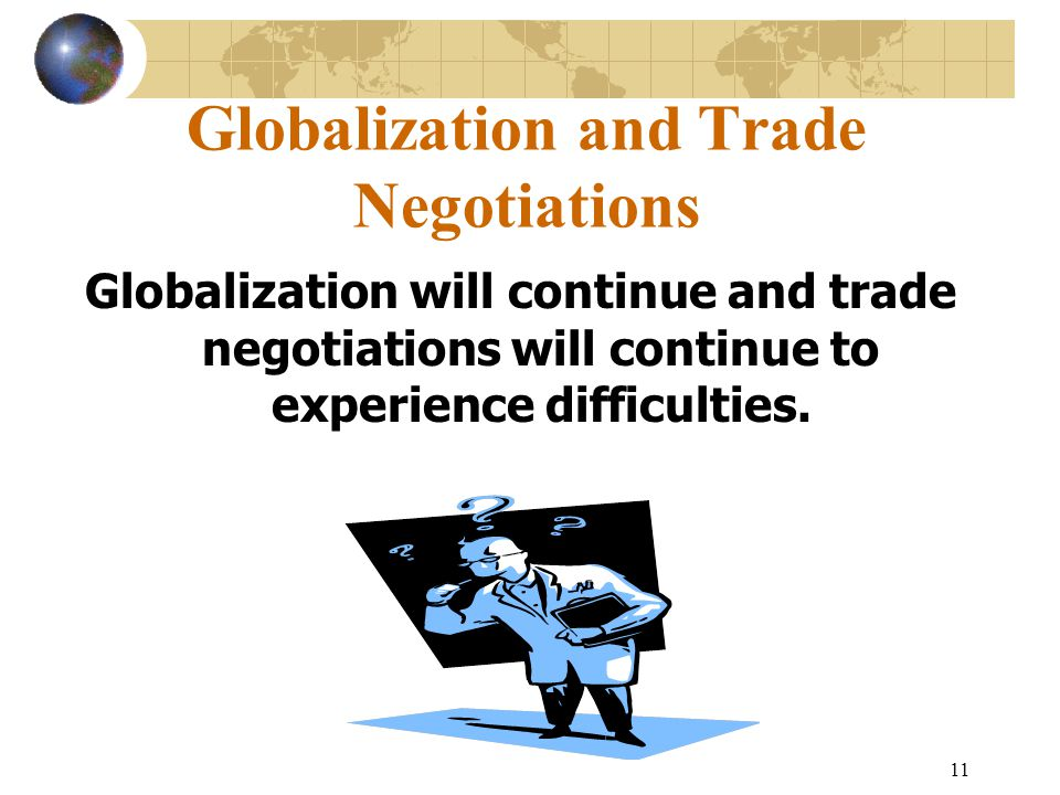 11 Globalization and Trade Negotiations Globalization will continue and trade negotiations will continue to experience difficulties.