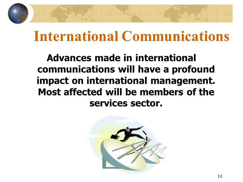 16 International Communications Advances made in international communications will have a profound impact on international management.