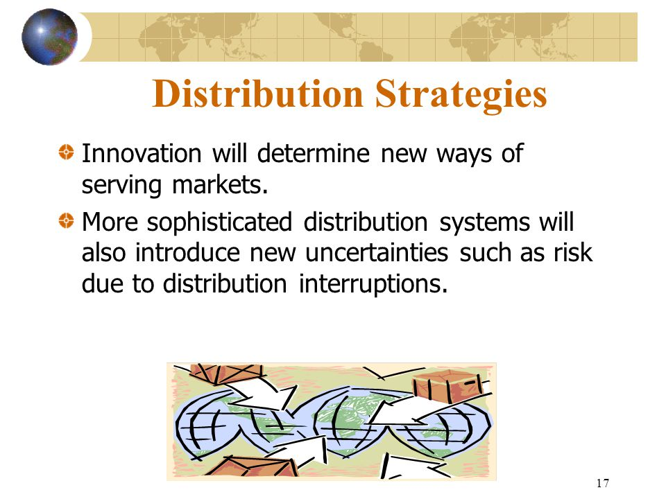 17 Distribution Strategies Innovation will determine new ways of serving markets.