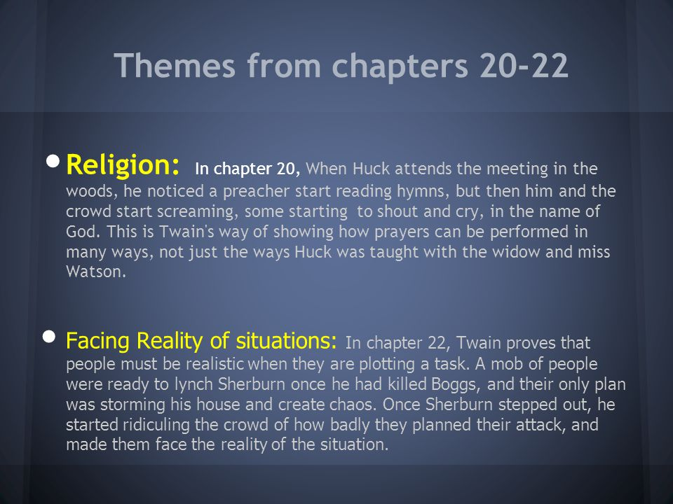 Themes from chapters 20-22 Religion: In chapter 20, When Huck attends the meeting in the woods, he noticed a preacher start reading hymns, but then hi