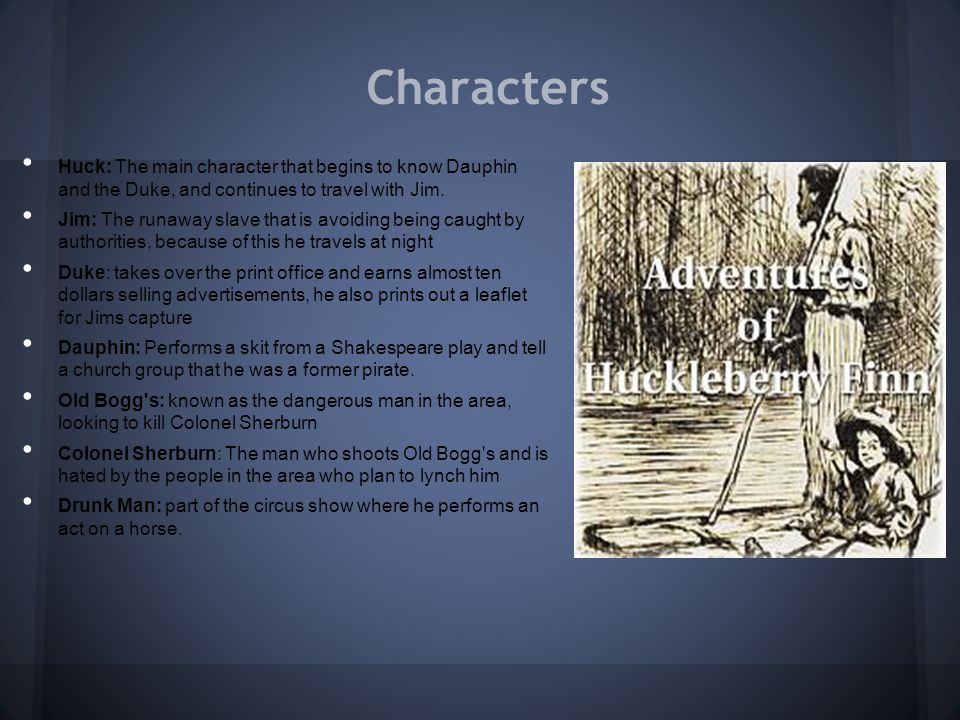 Characters Huck: The main character that begins to know Dauphin and the Duke, and continues to travel with Jim. Jim: The runaway slave that is avoidin