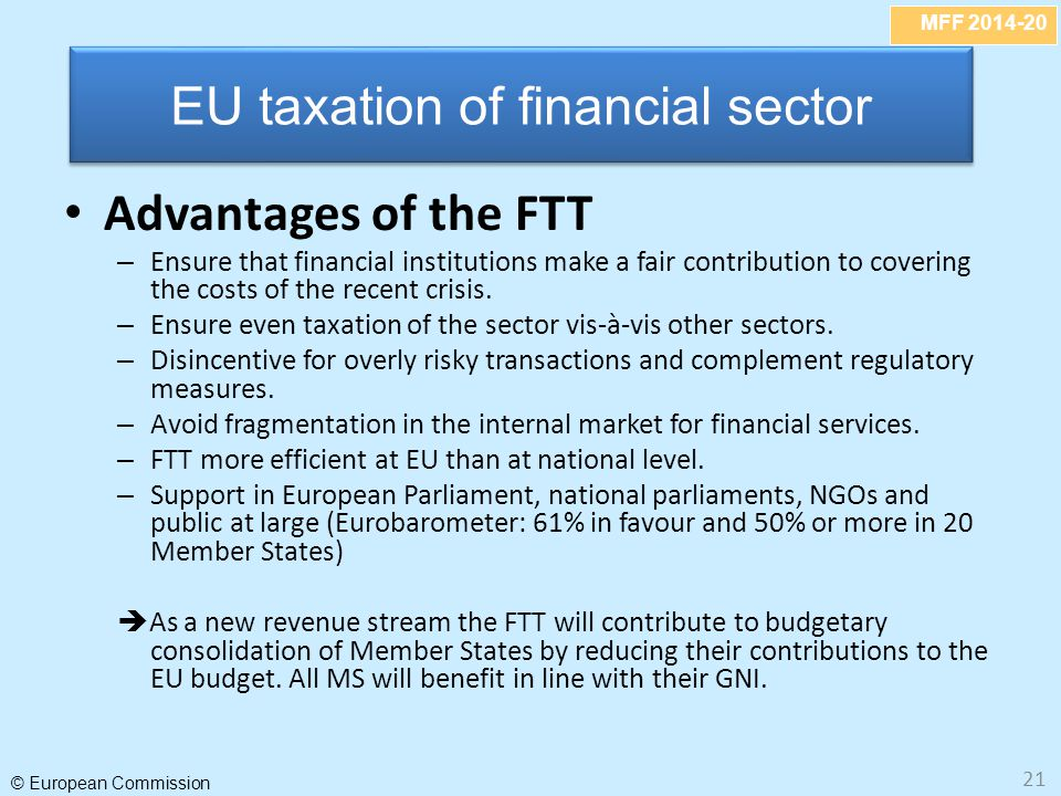 MFF 2014-20 © European Commission 21 Advantages of the FTT – Ensure that financial institutions make a fair contribution to covering the costs of the