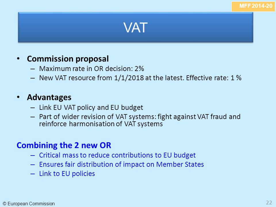 MFF 2014-20 © European Commission 22 Commission proposal – Maximum rate in OR decision: 2% – New VAT resource from 1/1/2018 at the latest. Effective r