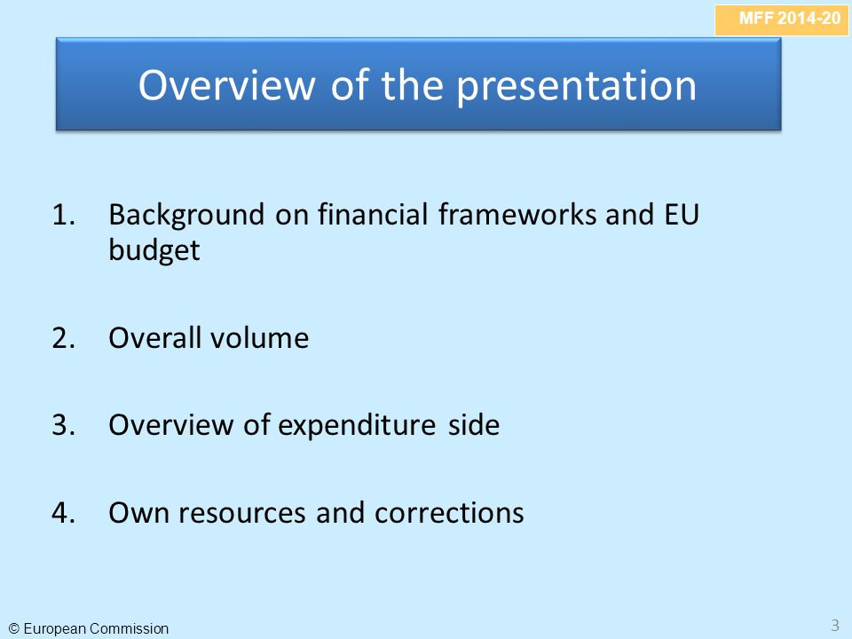 MFF 2014-20 © European Commission 3 1.Background on financial frameworks and EU budget 2.Overall volume 3.Overview of expenditure side 4.Own resources