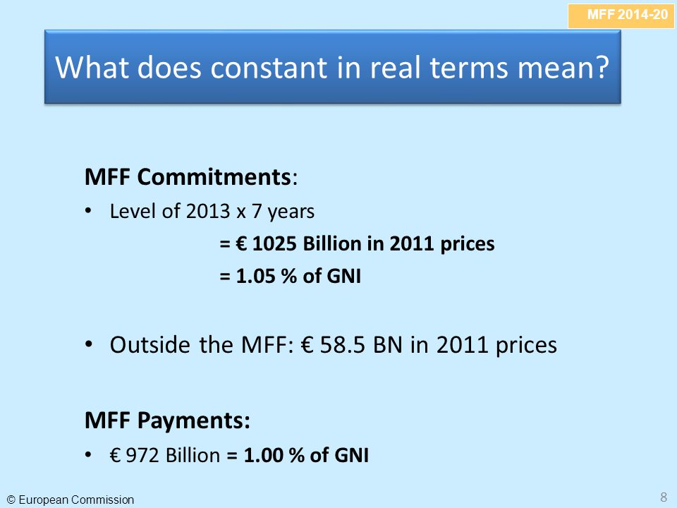 MFF 2014-20 © European Commission 8 What does constant in real terms mean? MFF Commitments: Level of 2013 x 7 years = € 1025 Billion in 2011 prices =