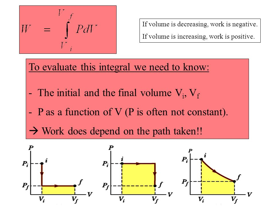 To evaluate this integral we need to know: - The initial and the final volume V i, V f - P as a function of V (P is often not constant).  Work does d