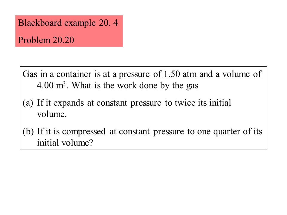 Blackboard example 20. 4 Problem 20.20 Gas in a container is at a pressure of 1.50 atm and a volume of 4.00 m 3. What is the work done by the gas (a)I