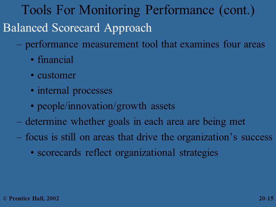 Balanced Scorecard Approach –performance measurement tool that examines four areas financial customer internal processes people/innovation/growth assets –determine whether goals in each area are being met –focus is still on areas that drive the organization's success scorecards reflect organizational strategies Tools For Monitoring Performance (cont.) © Prentice Hall, 200220-15
