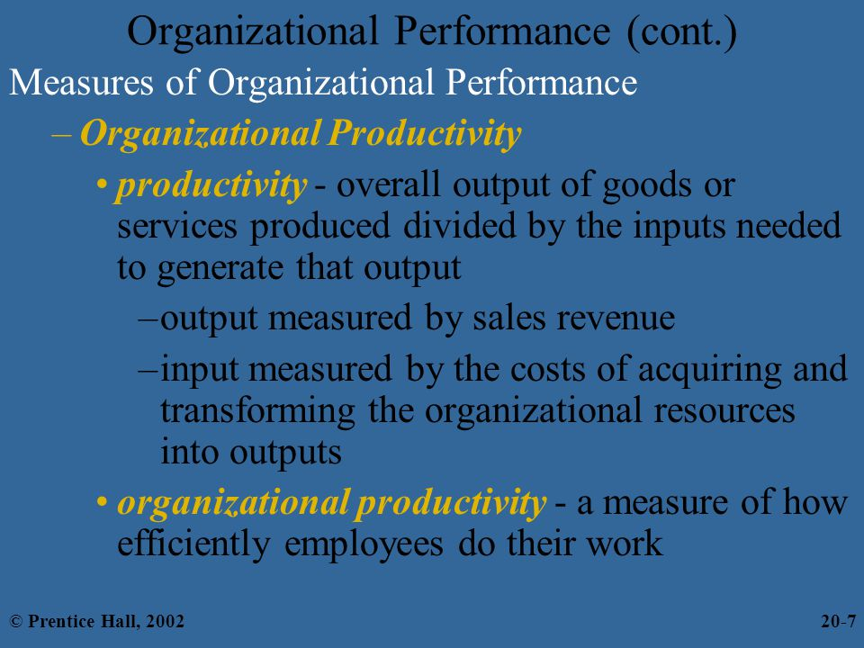 Organizational Performance (cont.) Measures of Organizational Performance –Organizational Productivity productivity - overall output of goods or services produced divided by the inputs needed to generate that output –output measured by sales revenue –input measured by the costs of acquiring and transforming the organizational resources into outputs organizational productivity - a measure of how efficiently employees do their work © Prentice Hall, 200220-7