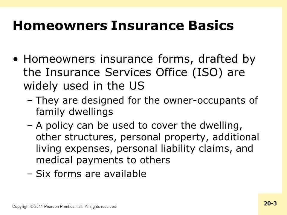 Copyright © 2011 Pearson Prentice Hall. All rights reserved. 20-3 Homeowners Insurance Basics Homeowners insurance forms, drafted by the Insurance Ser